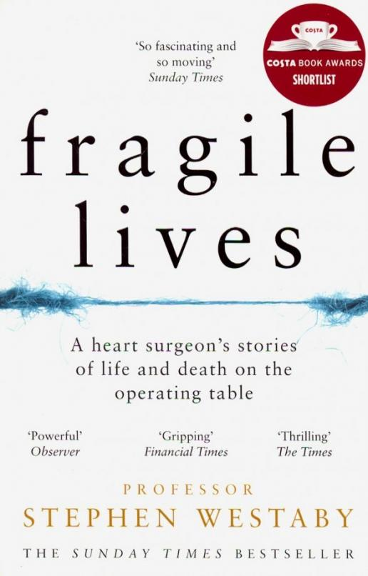 An incredible memoir from one of the world's most eminent heart surgeons, recalling some of the most remarkable and poignant cases he's worked on. Grim Reaper sits on the heart surgeon's shoulder. A slip of the hand and life ebbs away. The balance between life and death is so delicate, and the heart surgeon walks that rope between the two. In the operating room there is no time for doubt. It is flesh, blood, rib-retractors and pumping the vital organ with your bare hand to squeeze the life back into it. An off-day can have dire consequences – this job has a steep learning curve, and the cost is measured in human life. Cardiac surgery is not for the faint of heart. Professor Stephen Westaby took chances and pushed the boundaries of heart surgery. He saved hundreds of lives over the course of a thirty-five year career and now, in his astounding memoir, Westaby details some of his most remarkable and poignant cases – such as the baby who had suffered multiple heart attacks by six months old, a woman who lived the nightmare of locked-in syndrome, and a man whose life was powered by a battery for eight years. A powerful, important and incredibly moving book, Fragile Lives offers an exceptional insight into the exhilarating and sometimes tragic world of heart surgery, and how it feels to hold someone's life in your hands.